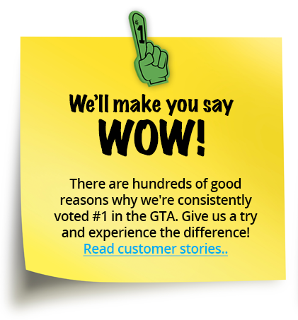 We'll make you say WOW! - There are hundreds of good reasons why we're consistently voted #1 in the GTA. Give us a try and experience the difference!